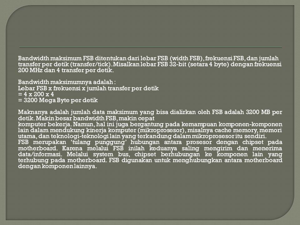 Bandwidth maksimum FSB ditentukan dari lebar FSB (width FSB), frekuensi FSB, dan jumlah transfer per detik (transfer/tick). Misalkan lebar FSB 32-bit