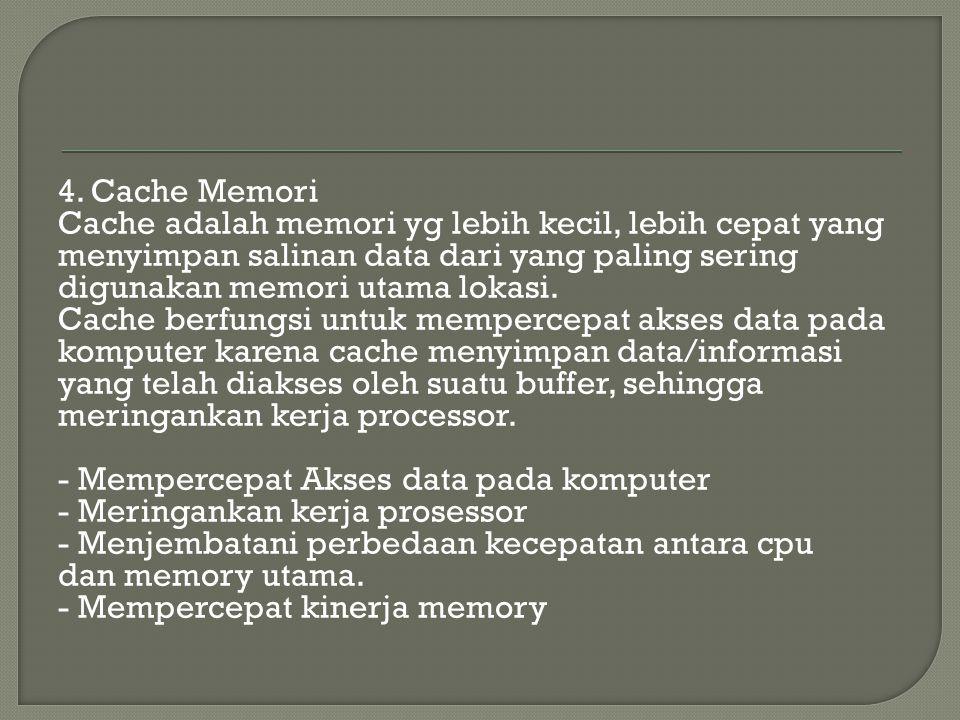 4. Cache Memori Cache adalah memori yg lebih kecil, lebih cepat yang menyimpan salinan data dari yang paling sering digunakan memori utama lokasi. Cac