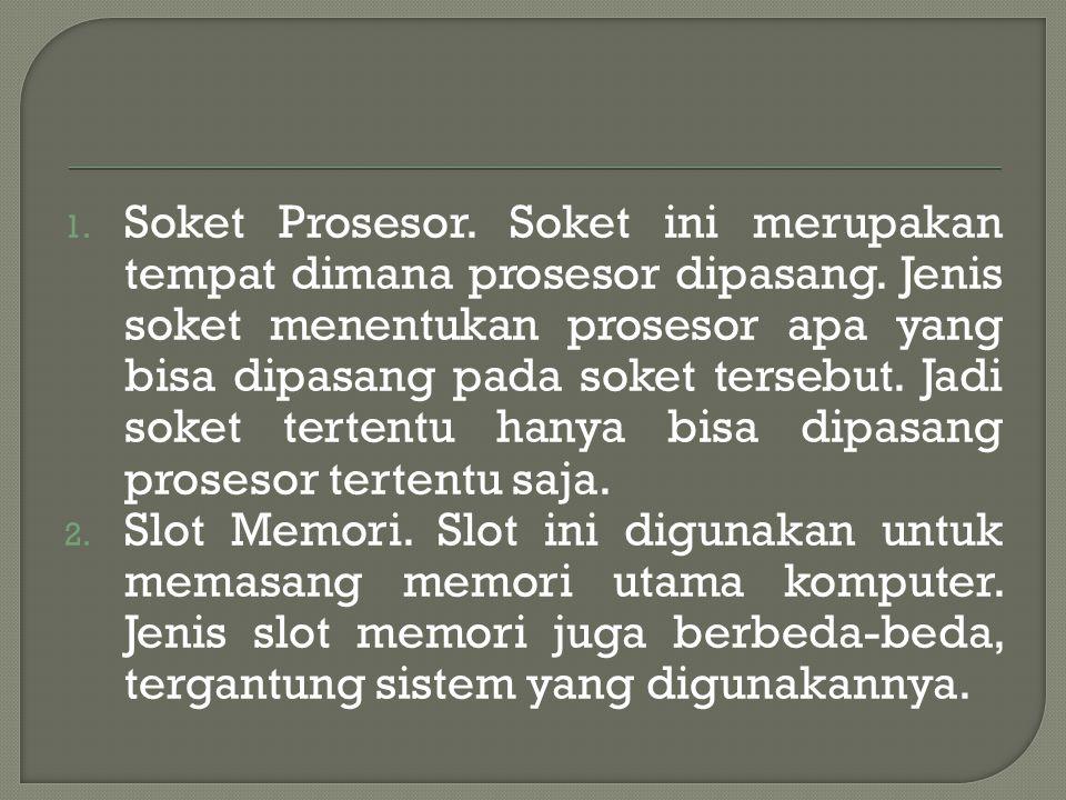 1. Soket Prosesor. Soket ini merupakan tempat dimana prosesor dipasang. Jenis soket menentukan prosesor apa yang bisa dipasang pada soket tersebut. Ja