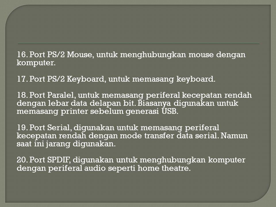 16. Port PS/2 Mouse, untuk menghubungkan mouse dengan komputer. 17. Port PS/2 Keyboard, untuk memasang keyboard. 18. Port Paralel, untuk memasang peri