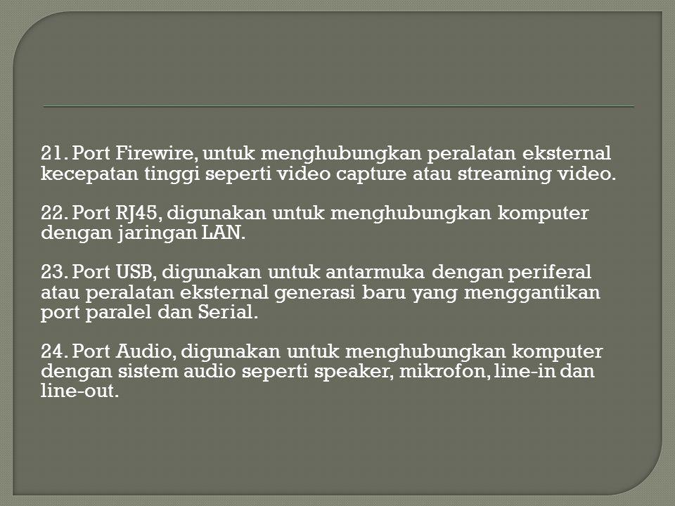 21. Port Firewire, untuk menghubungkan peralatan eksternal kecepatan tinggi seperti video capture atau streaming video. 22. Port RJ45, digunakan untuk