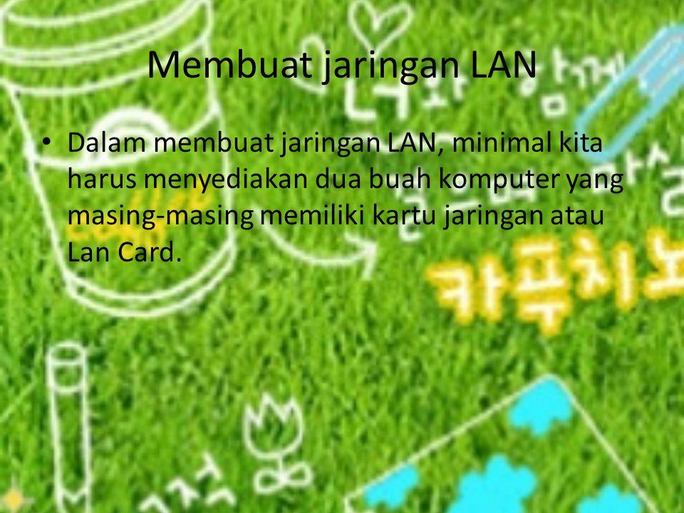 Membuat jaringan LAN Dalam membuat jaringan LAN, minimal kita harus menyediakan dua buah komputer yang masing-masing memiliki kartu jaringan atau Lan Card.