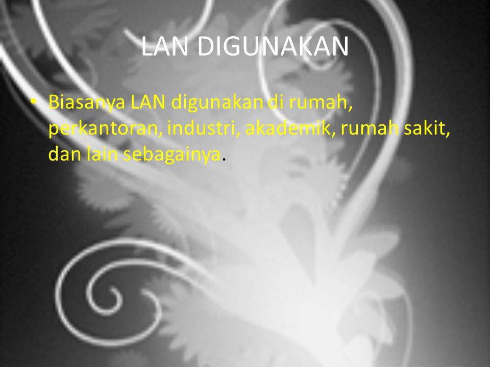 LAN DIGUNAKAN Biasanya LAN digunakan di rumah, perkantoran, industri, akademik, rumah sakit, dan lain sebagainya.