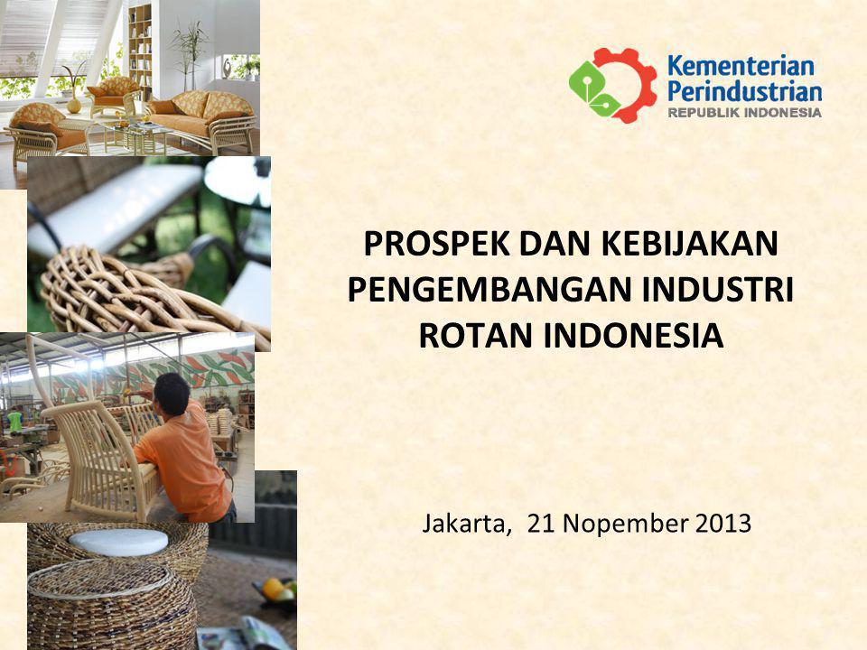 Jakarta, 21 Nopember 2013 PROSPEK DAN KEBIJAKAN PENGEMBANGAN INDUSTRI ROTAN INDONESIA