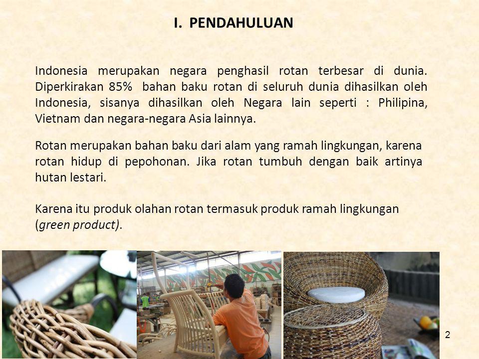 I. PENDAHULUAN Indonesia merupakan negara penghasil rotan terbesar di dunia. Diperkirakan 85% bahan baku rotan di seluruh dunia dihasilkan oleh Indone