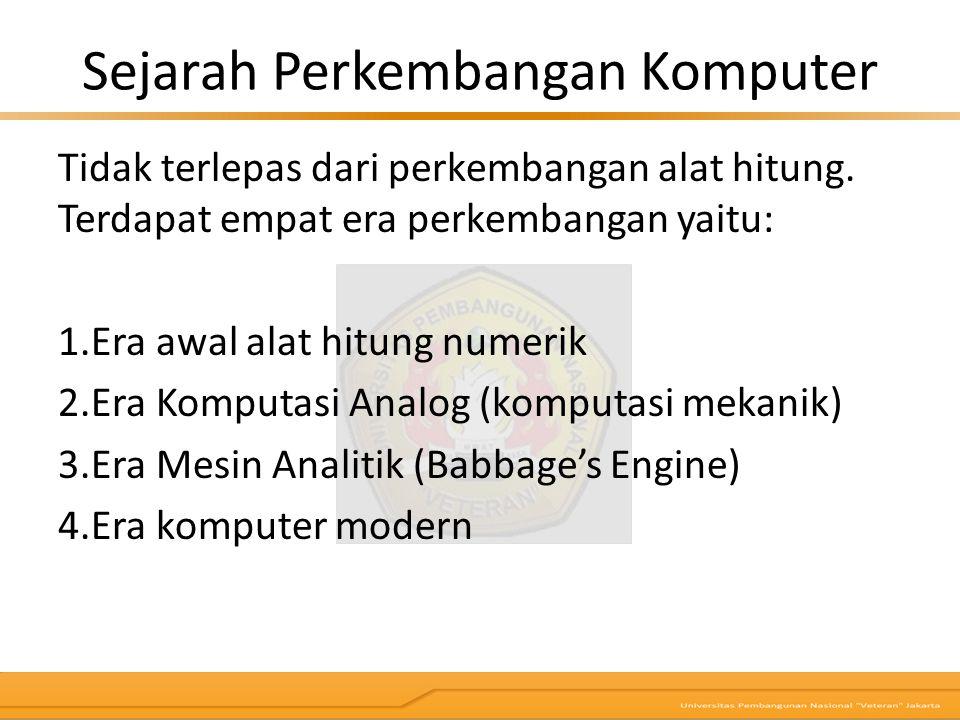 Sejarah Perkembangan Komputer Tidak terlepas dari perkembangan alat hitung. Terdapat empat era perkembangan yaitu: 1.Era awal alat hitung numerik 2.Er