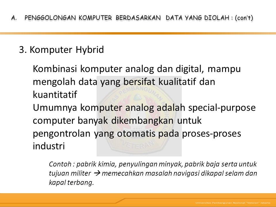 3. Komputer Hybrid A.PENGGOLONGAN KOMPUTER BERDASARKAN DATA YANG DIOLAH : (con't) Kombinasi komputer analog dan digital, mampu mengolah data yang bers