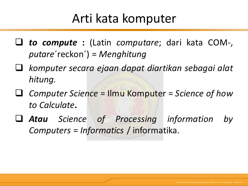 Definisi Komputer  Alat elektronik yang mampu melaksanakan tugas antara lain menerima input, memproses input sesuai dengan programnya, menyimpan perintah- perintah dan hasil pengolahan, menyediakan output dalam bentuk informasi (Robert H.
