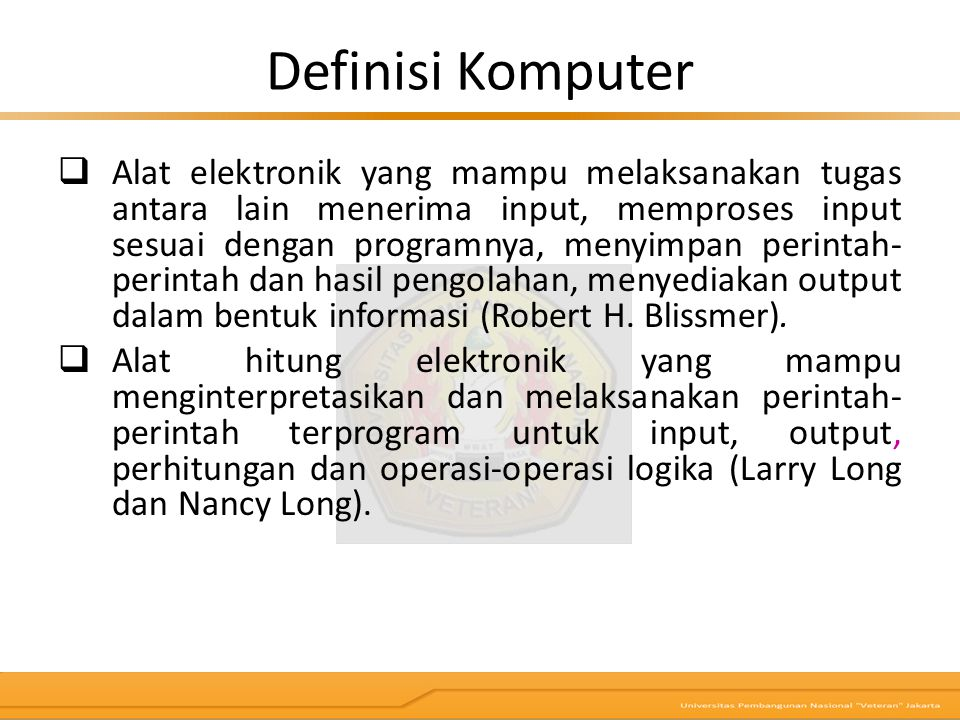 Definisi Komputer  Alat elektronik yang mampu melaksanakan tugas antara lain menerima input, memproses input sesuai dengan programnya, menyimpan peri