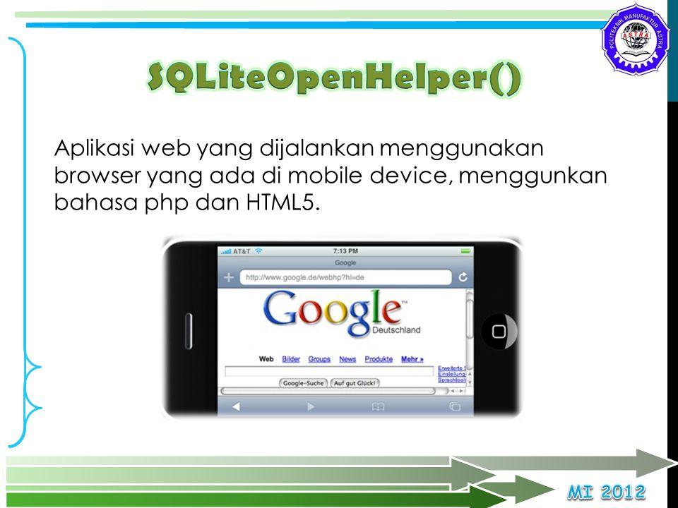 Aplikasi web yang dijalankan menggunakan browser yang ada di mobile device, menggunkan bahasa php dan HTML5.