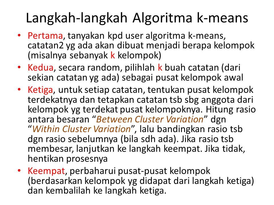 Langkah-langkah Algoritma k-means Pertama, tanyakan kpd user algoritma k-means, catatan2 yg ada akan dibuat menjadi berapa kelompok (misalnya sebanyak k kelompok) Kedua, secara random, pilihlah k buah catatan (dari sekian catatan yg ada) sebagai pusat kelompok awal Ketiga, untuk setiap catatan, tentukan pusat kelompok terdekatnya dan tetapkan catatan tsb sbg anggota dari kelompok yg terdekat pusat kelompoknya.