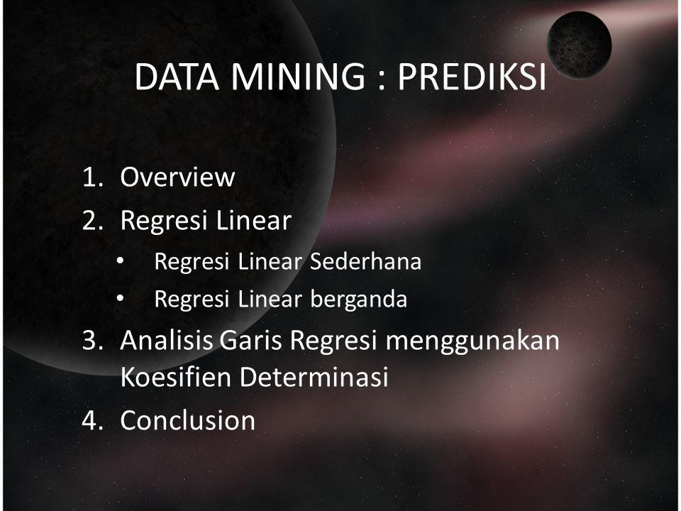 DATA MINING : PREDIKSI 1.Overview 2.Regresi Linear Regresi Linear Sederhana Regresi Linear berganda 3.Analisis Garis Regresi menggunakan Koesifien Det