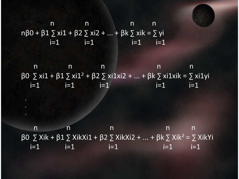 n n n n nβ0 + β1 ∑ xi1 + β2 ∑ xi2 +... + βk ∑ xik = ∑ yi i=1 i=1 i=1 i=1 n n n n n β0 ∑ xi1 + β1 ∑ xi1 2 + β2 ∑ xi1xi2 +... + βk ∑ xi1xik = ∑ xi1yi i=