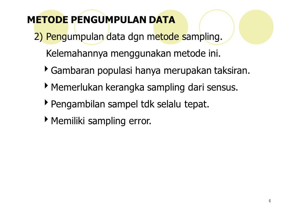 6 METODE PENGUMPULAN DATA 2) Pengumpulan data dgn metode sampling. Kelemahannya menggunakan metode ini.  Gambaran populasi hanya merupakan taksiran.