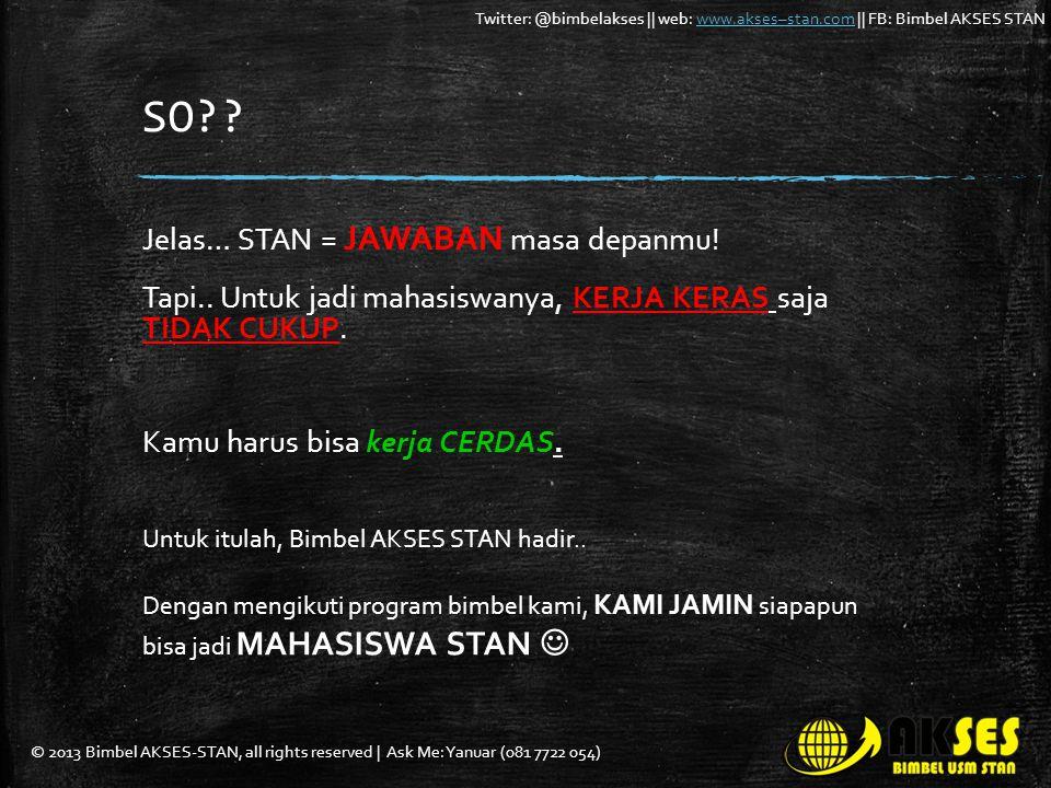 © 2013 Bimbel AKSES-STAN, all rights reserved | Ask Me: Yanuar (081 7722 054) Twitter: @bimbelakses || web: www.akses–stan.com || FB: Bimbel AKSES STANwww.akses–stan.com SO?.