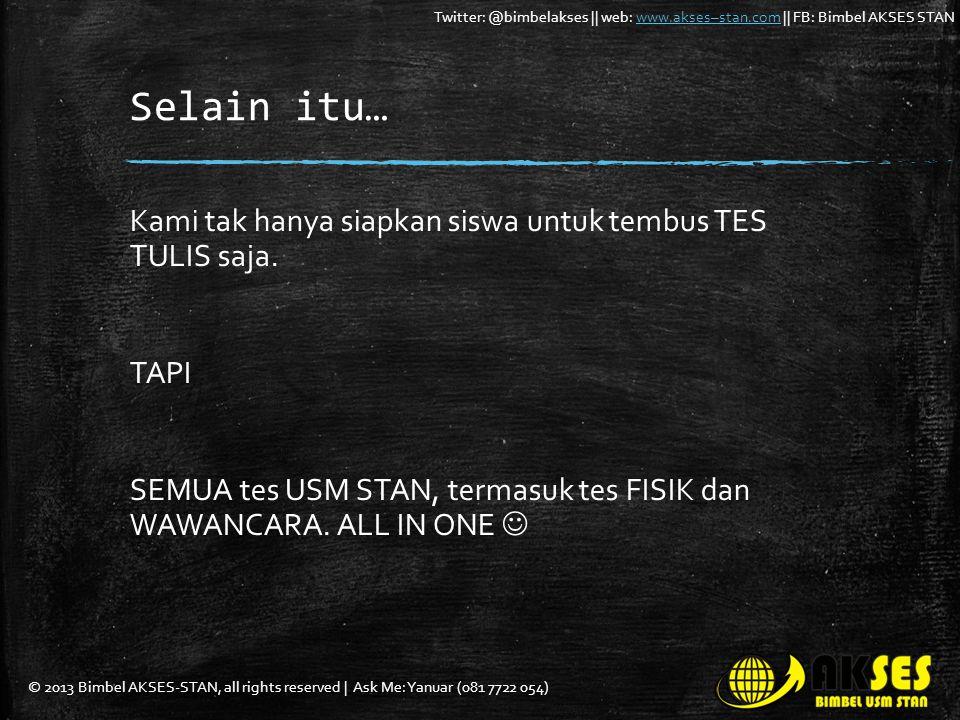 © 2013 Bimbel AKSES-STAN, all rights reserved | Ask Me: Yanuar (081 7722 054) Twitter: @bimbelakses || web: www.akses–stan.com || FB: Bimbel AKSES STANwww.akses–stan.com Selain itu… Kami tak hanya siapkan siswa untuk tembus TES TULIS saja.
