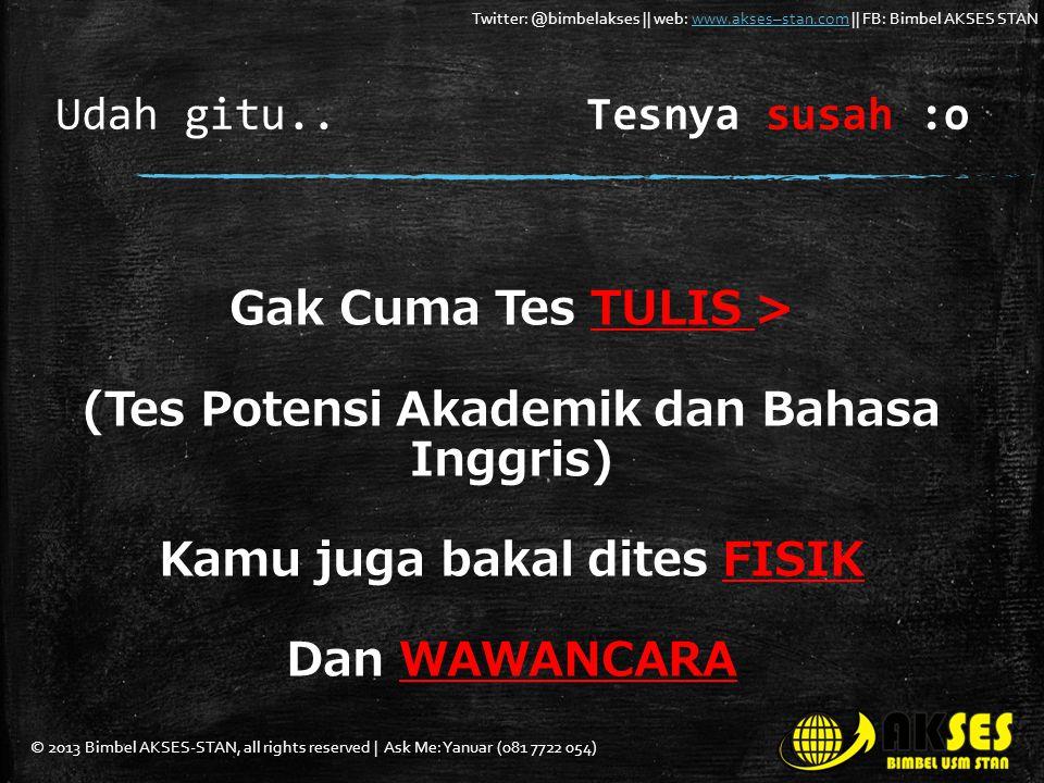 © 2013 Bimbel AKSES-STAN, all rights reserved | Ask Me: Yanuar (081 7722 054) Twitter: @bimbelakses || web: www.akses–stan.com || FB: Bimbel AKSES STANwww.akses–stan.com Udah gitu..Tesnya susah :o Gak Cuma Tes TULIS > (Tes Potensi Akademik dan Bahasa Inggris) Kamu juga bakal dites FISIK Dan WAWANCARA