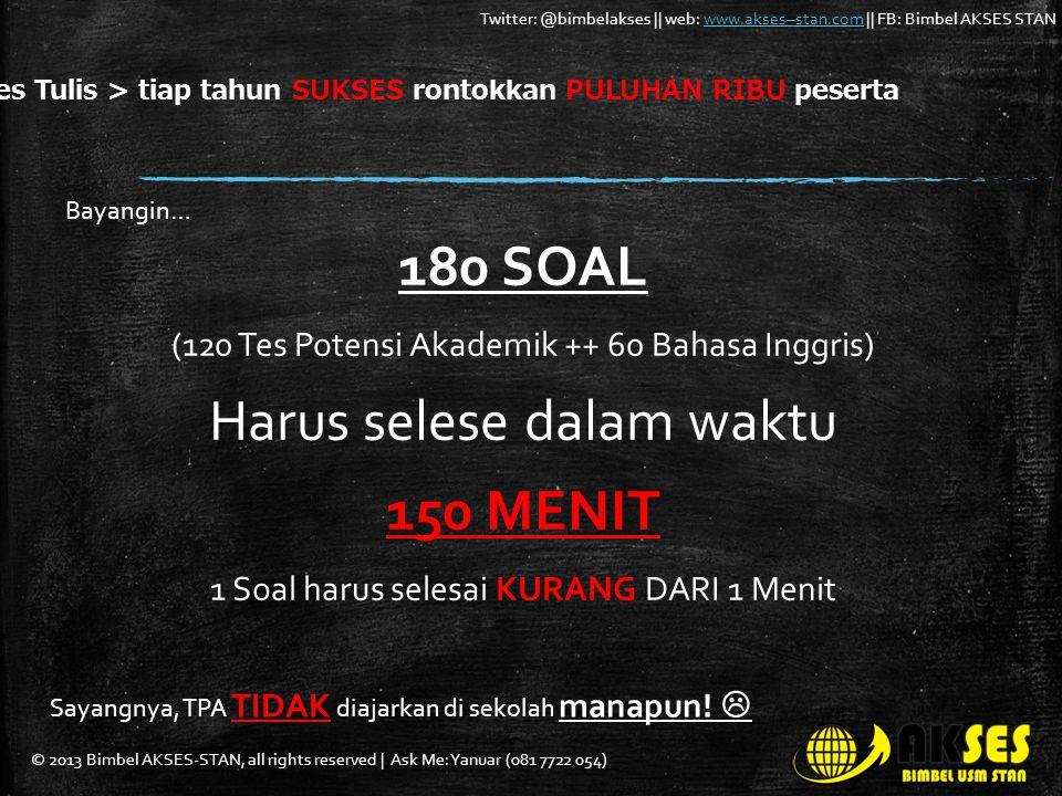 © 2013 Bimbel AKSES-STAN, all rights reserved | Ask Me: Yanuar (081 7722 054) Twitter: @bimbelakses || web: www.akses–stan.com || FB: Bimbel AKSES STANwww.akses–stan.com 180 SOAL (120 Tes Potensi Akademik ++ 60 Bahasa Inggris) Harus selese dalam waktu 150 MENIT 1 Soal harus selesai KURANG DARI 1 Menit Tes Tulis > tiap tahun SUKSES rontokkan PULUHAN RIBU peserta Bayangin… Sayangnya, TPA TIDAK diajarkan di sekolah manapun.
