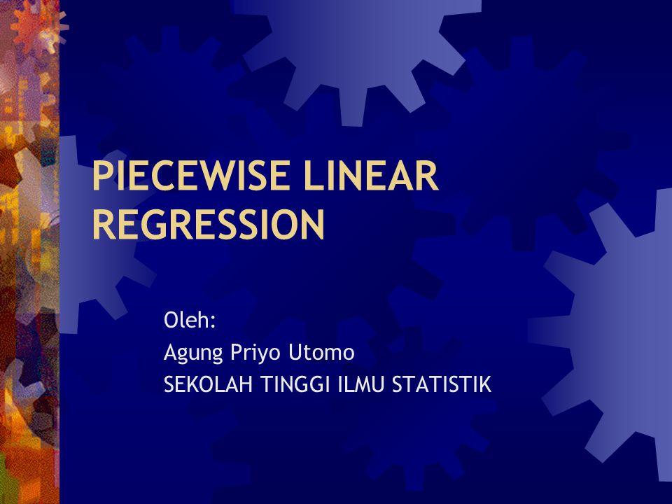 PIECEWISE LINEAR REGRESSION Oleh: Agung Priyo Utomo SEKOLAH TINGGI ILMU STATISTIK