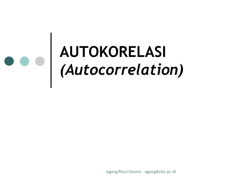 Agung Priyo Utomo - agung@stis.ac.id DEFINISI Autokorelasi: korelasi antara variabel itu sendiri, pada pengamatan yang berbeda waktu atau individu.