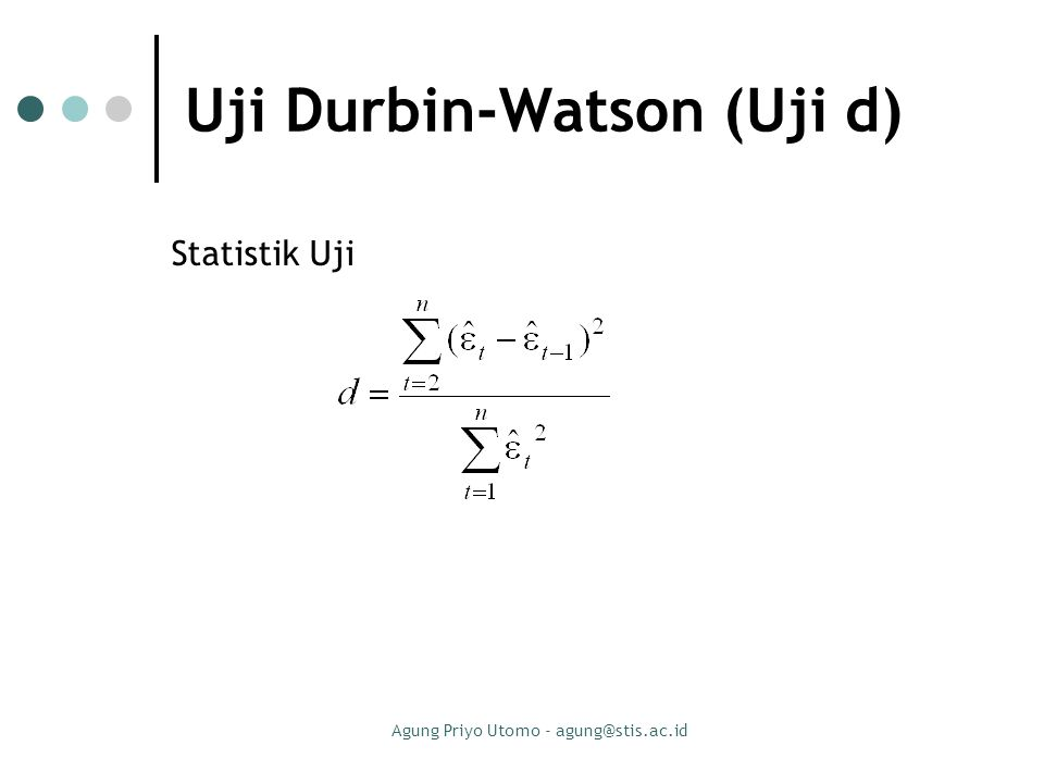 Agung Priyo Utomo - agung@stis.ac.id Aturan menggunakan uji Durbin-Watson : Bandingkan nilai d yang dihitung dengan nilai d L dan d U dari tabel dengan aturan berikut : Bila d < d L  tolak H 0 ; Berarti ada korelasi yang positif atau kecenderungannya  = 1 Bila d L  d  d U  kita tidak dapat mengambil kesimpulan apa-apa Bila d U < d < 4 – d U  jangan tolak H 0 ; Artinya tidak ada korelasi positif maupun negatif Bila 4 – d U  d  4 – d L  kita tidak dapat mengambil kesimpulan apa-apa Bila d > 4 – d L  tolak H 0 ; Berarti ada korelasi negatif