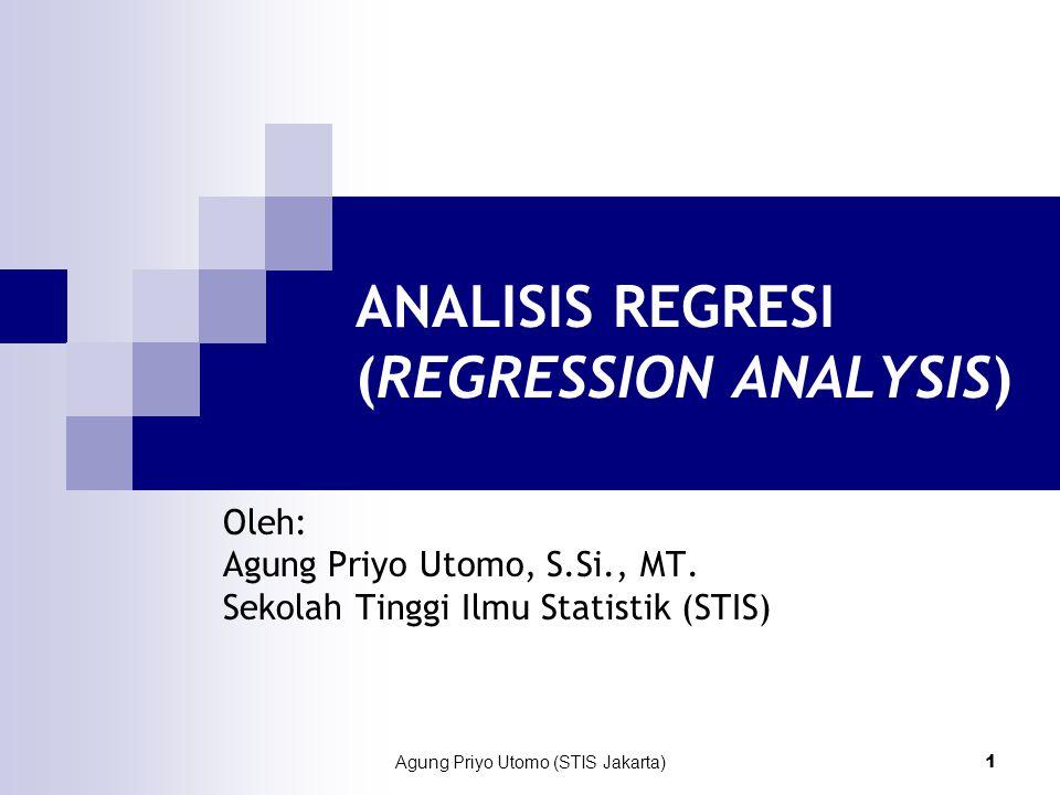 Agung Priyo Utomo (STIS Jakarta) 1 ANALISIS REGRESI (REGRESSION ANALYSIS) Oleh: Agung Priyo Utomo, S.Si., MT.