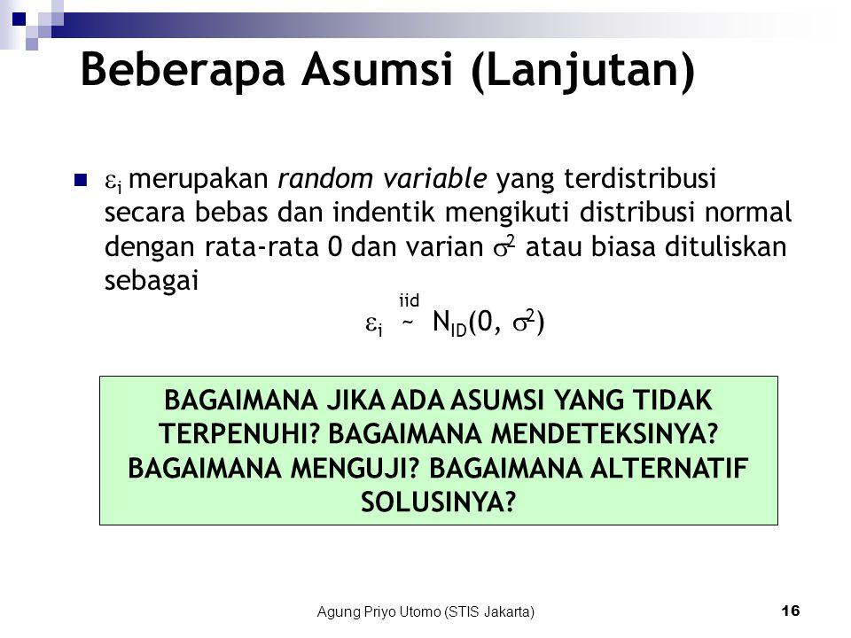 Agung Priyo Utomo (STIS Jakarta)16 Beberapa Asumsi (Lanjutan)  i merupakan random variable yang terdistribusi secara bebas dan indentik mengikuti distribusi normal dengan rata-rata 0 dan varian  2 atau biasa dituliskan sebagai  i ~ N ID (0,  2 ) iid BAGAIMANA JIKA ADA ASUMSI YANG TIDAK TERPENUHI.