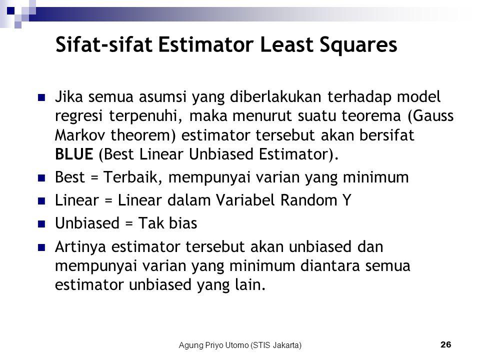 Agung Priyo Utomo (STIS Jakarta)26 Sifat-sifat Estimator Least Squares Jika semua asumsi yang diberlakukan terhadap model regresi terpenuhi, maka menurut suatu teorema (Gauss Markov theorem) estimator tersebut akan bersifat BLUE (Best Linear Unbiased Estimator).