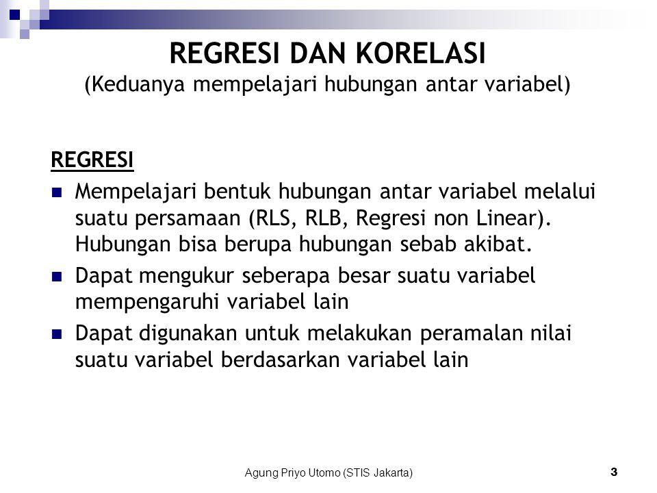 Agung Priyo Utomo (STIS Jakarta)3 REGRESI DAN KORELASI (Keduanya mempelajari hubungan antar variabel) REGRESI Mempelajari bentuk hubungan antar variabel melalui suatu persamaan (RLS, RLB, Regresi non Linear).