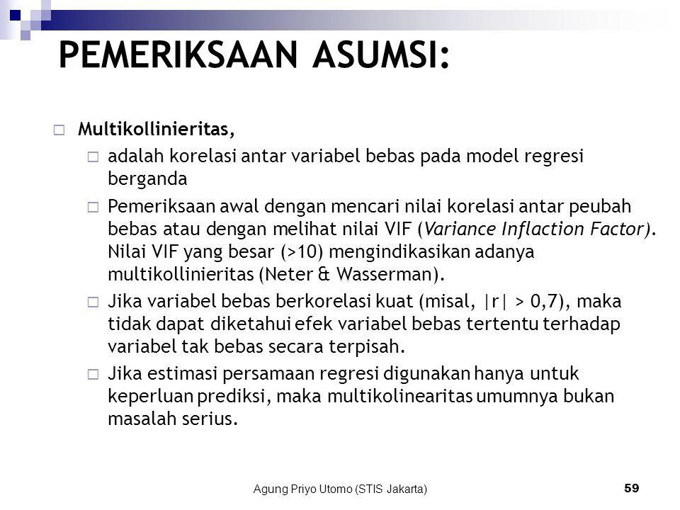 Agung Priyo Utomo (STIS Jakarta)59 PEMERIKSAAN ASUMSI:  Multikollinieritas,  adalah korelasi antar variabel bebas pada model regresi berganda  Pemeriksaan awal dengan mencari nilai korelasi antar peubah bebas atau dengan melihat nilai VIF (Variance Inflaction Factor).