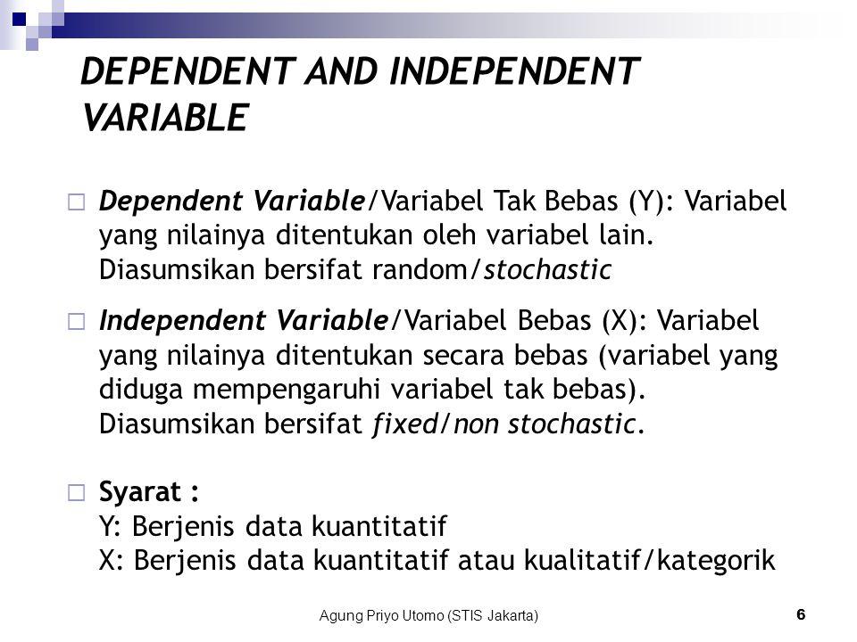 Agung Priyo Utomo (STIS Jakarta)6 DEPENDENT AND INDEPENDENT VARIABLE  Dependent Variable/Variabel Tak Bebas (Y): Variabel yang nilainya ditentukan oleh variabel lain.