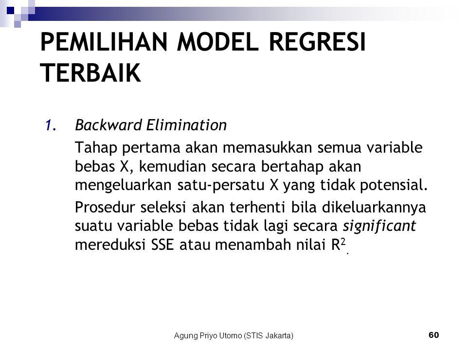 Agung Priyo Utomo (STIS Jakarta)60 PEMILIHAN MODEL REGRESI TERBAIK 1.Backward Elimination Tahap pertama akan memasukkan semua variable bebas X, kemudian secara bertahap akan mengeluarkan satu-persatu X yang tidak potensial.