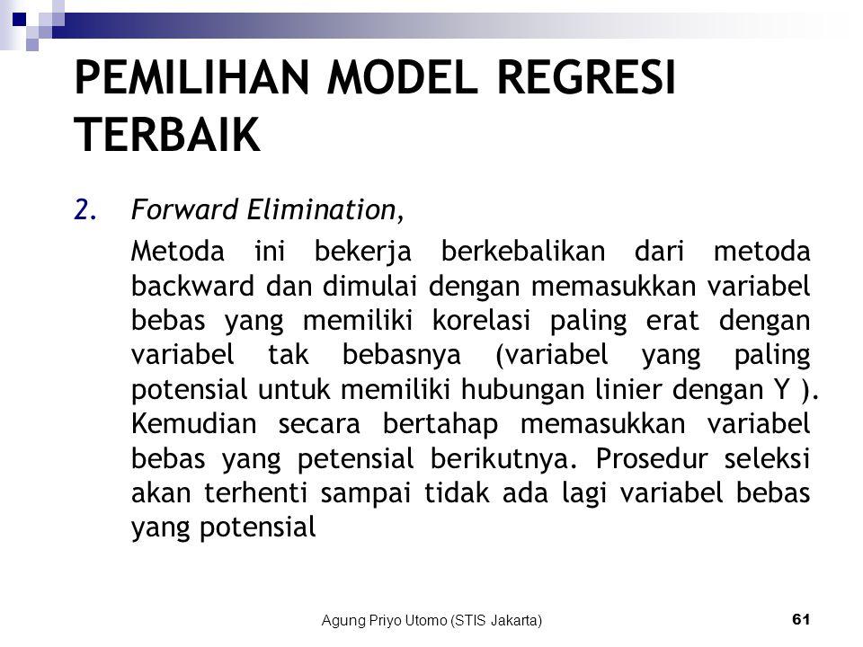 Agung Priyo Utomo (STIS Jakarta)61 PEMILIHAN MODEL REGRESI TERBAIK 2.Forward Elimination, Metoda ini bekerja berkebalikan dari metoda backward dan dimulai dengan memasukkan variabel bebas yang memiliki korelasi paling erat dengan variabel tak bebasnya (variabel yang paling potensial untuk memiliki hubungan linier dengan Y ).