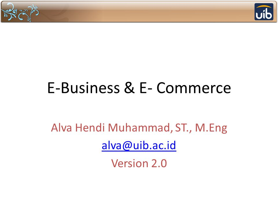 E-Business & E- Commerce Alva Hendi Muhammad, ST., M.Eng alva@uib.ac.id Version 2.0