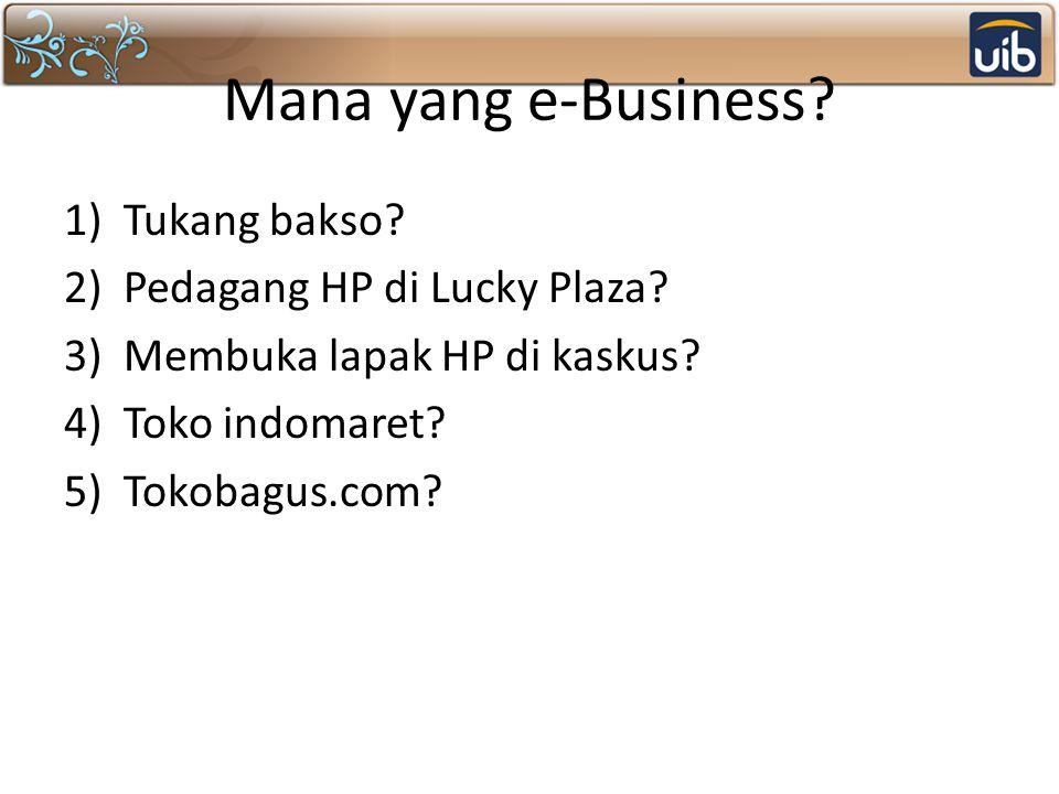Mana yang e-Business? 1)Tukang bakso? 2)Pedagang HP di Lucky Plaza? 3)Membuka lapak HP di kaskus? 4)Toko indomaret? 5)Tokobagus.com?