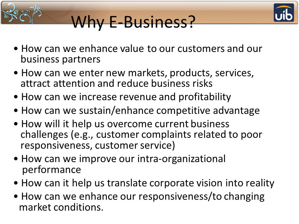 Why E-Business? How can we enhance value to our customers and our business partners How can we enter new markets, products, services, attract attentio