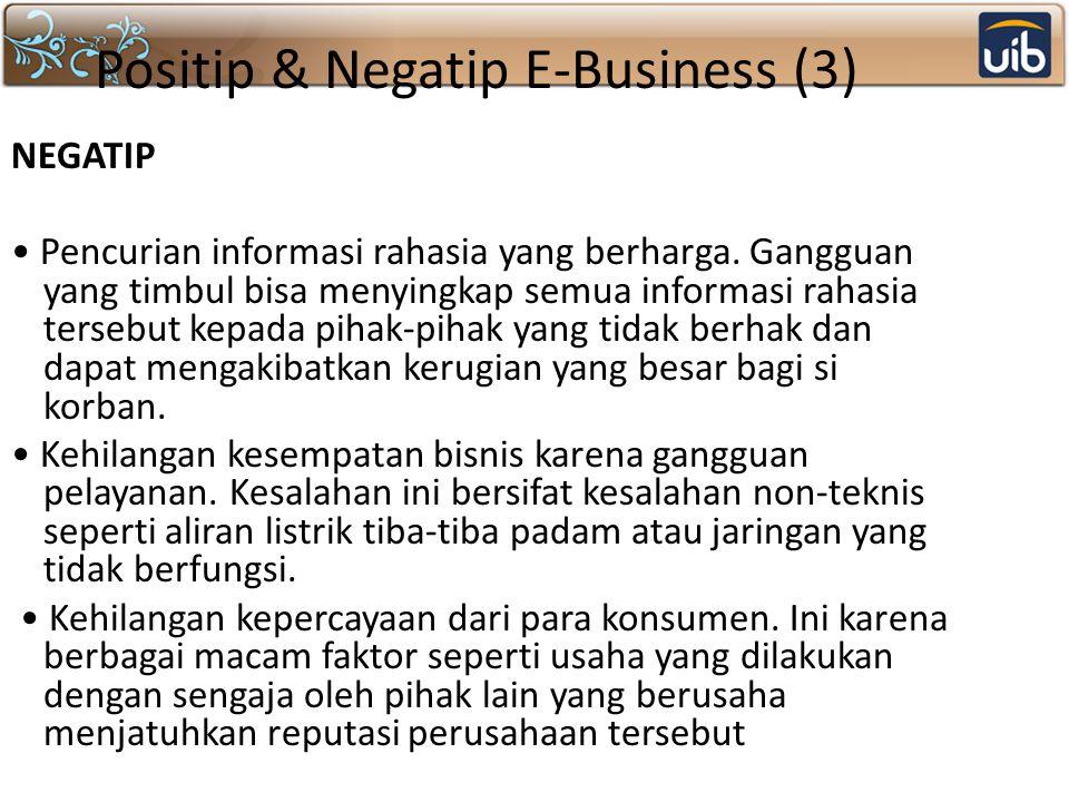 Positip & Negatip E-Business (3) NEGATIP Pencurian informasi rahasia yang berharga. Gangguan yang timbul bisa menyingkap semua informasi rahasia terse