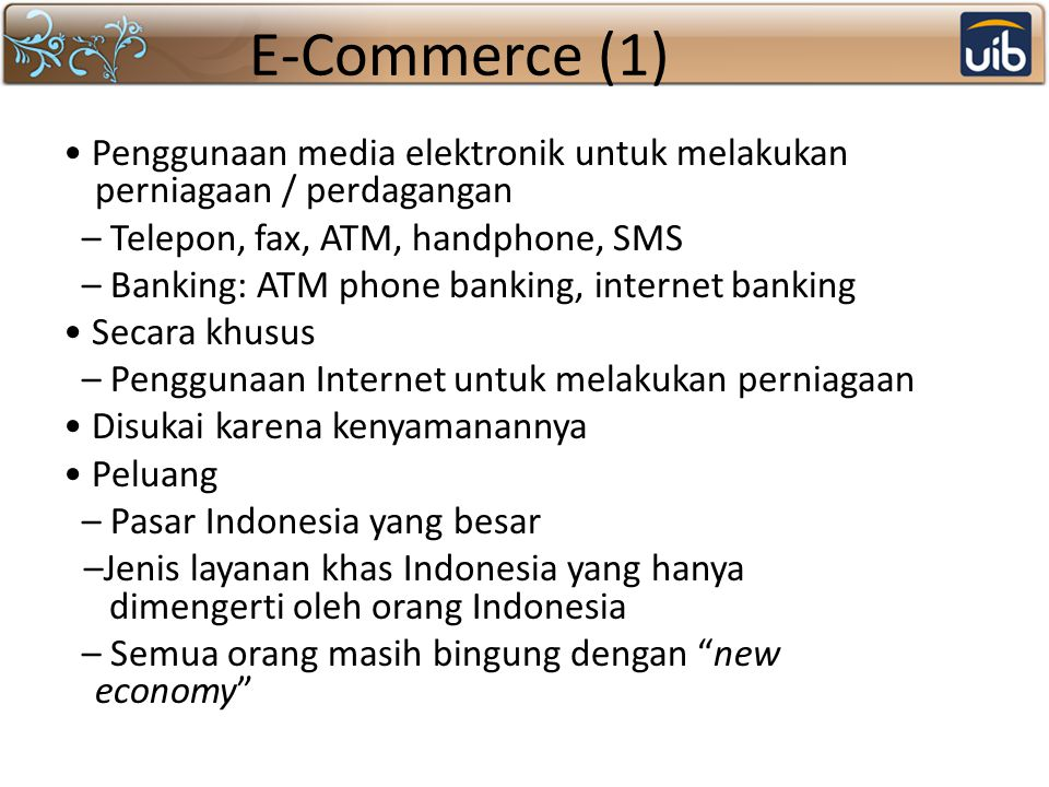 E-Commerce (1) Penggunaan media elektronik untuk melakukan perniagaan / perdagangan – Telepon, fax, ATM, handphone, SMS – Banking: ATM phone banking,