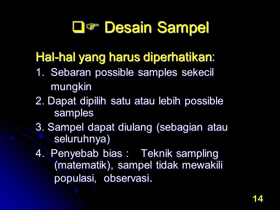 14  Desain Sampel Hal-hal yang harus diperhatikan: 1. Sebaran possible samples sekecil mungkin mungkin 2. Dapat dipilih satu atau lebih possible sam