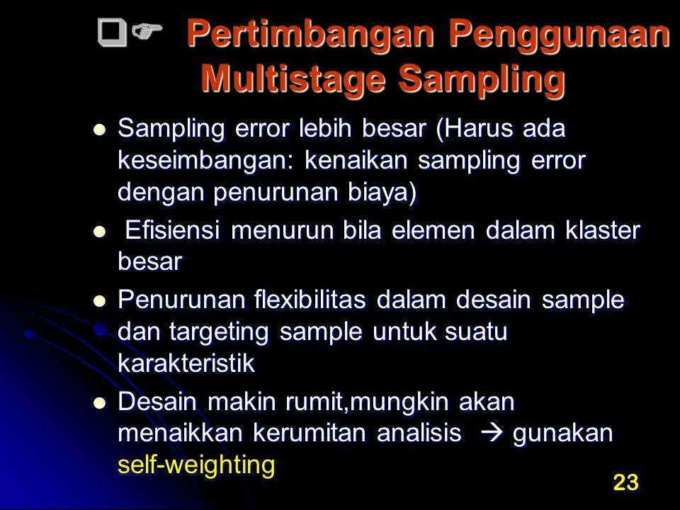 23  Pertimbangan Penggunaan Multistage Sampling Sampling error lebih besar (Harus ada keseimbangan: kenaikan sampling error dengan penurunan biaya)