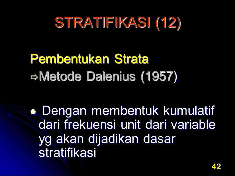 42 STRATIFIKASI (12) Pembentukan Strata  Metode Dalenius (1957) Dengan membentuk kumulatif dari frekuensi unit dari variable yg akan dijadikan dasar