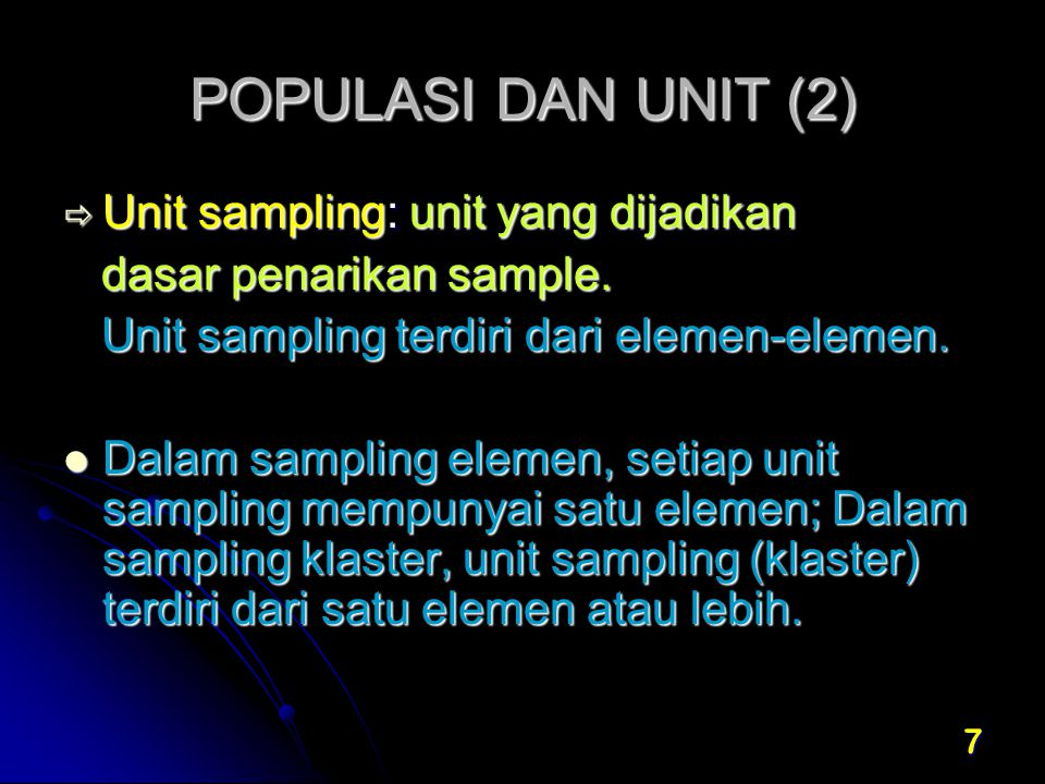 8 POPULASI DAN UNIT (3)  Unit observasi: unit sebagai dasar mengumpulkan informasi  responden mengumpulkan informasi  responden  Unit analisis: unit yang dijadikan dasar analisis, sesuai dengan tujuan survei  Unit listing: dimana seluruh unitnya harus didaftar sebagai dasar penarikan sample dilapangan biasanya diterapkan pada multistage sampling
