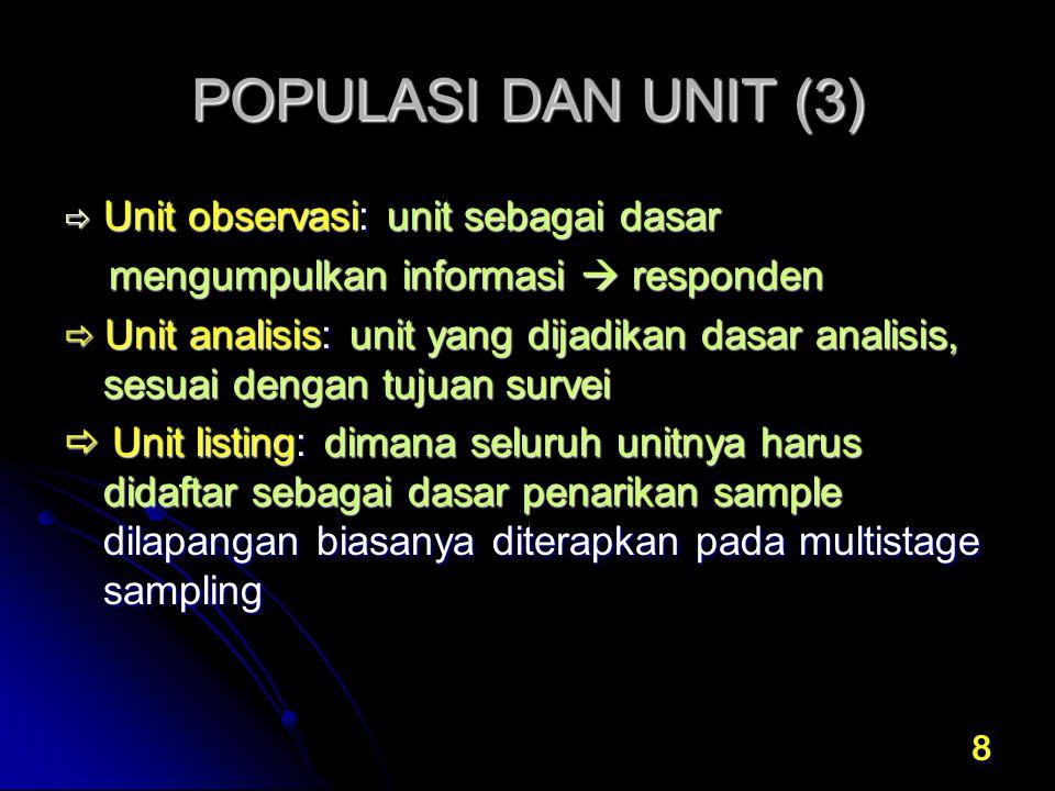 8 POPULASI DAN UNIT (3)  Unit observasi: unit sebagai dasar mengumpulkan informasi  responden mengumpulkan informasi  responden  Unit analisis: un