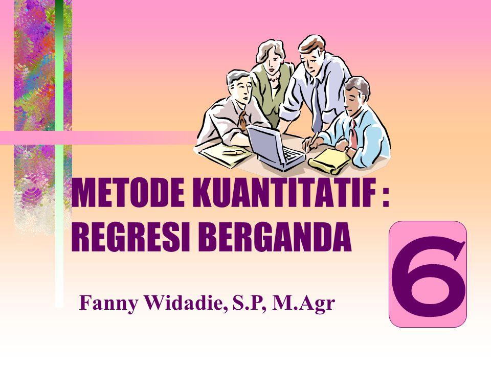 METODE KUANTITATIF : REGRESI BERGANDA 6 Fanny Widadie, S.P, M.Agr