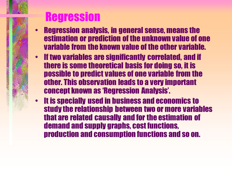 Regression Regression analysis, in general sense, means the estimation or prediction of the unknown value of one variable from the known value of the