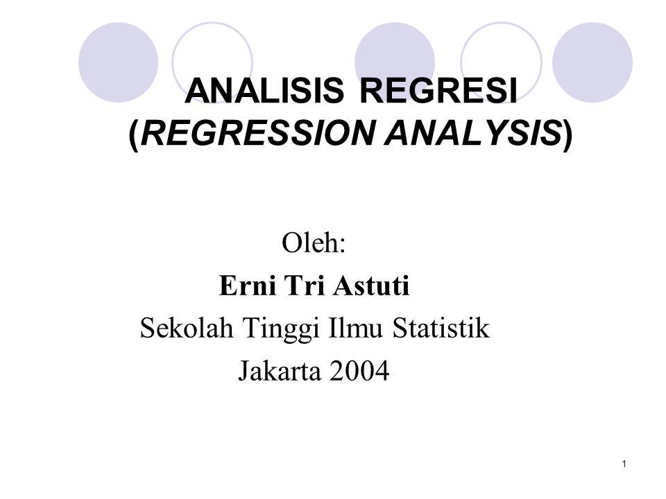 1 ANALISIS REGRESI (REGRESSION ANALYSIS) Oleh: Erni Tri Astuti Sekolah Tinggi Ilmu Statistik Jakarta 2004