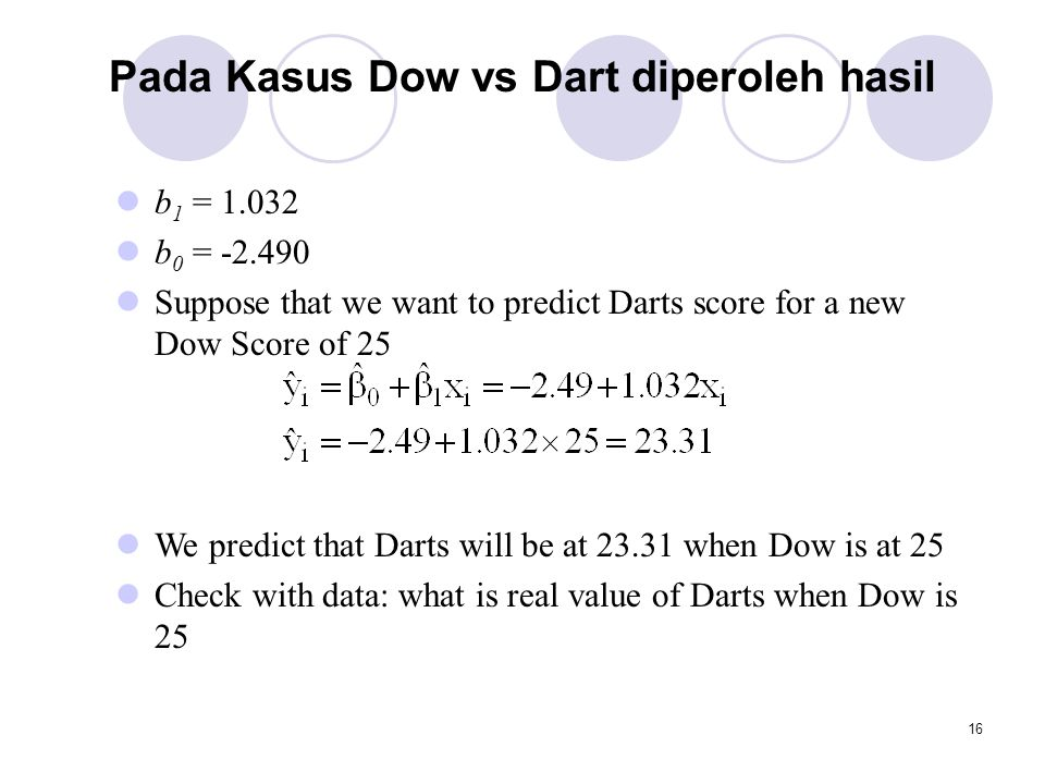 16 Pada Kasus Dow vs Dart diperoleh hasil b 1 = 1.032 b 0 = -2.490 Suppose that we want to predict Darts score for a new Dow Score of 25 We predict th