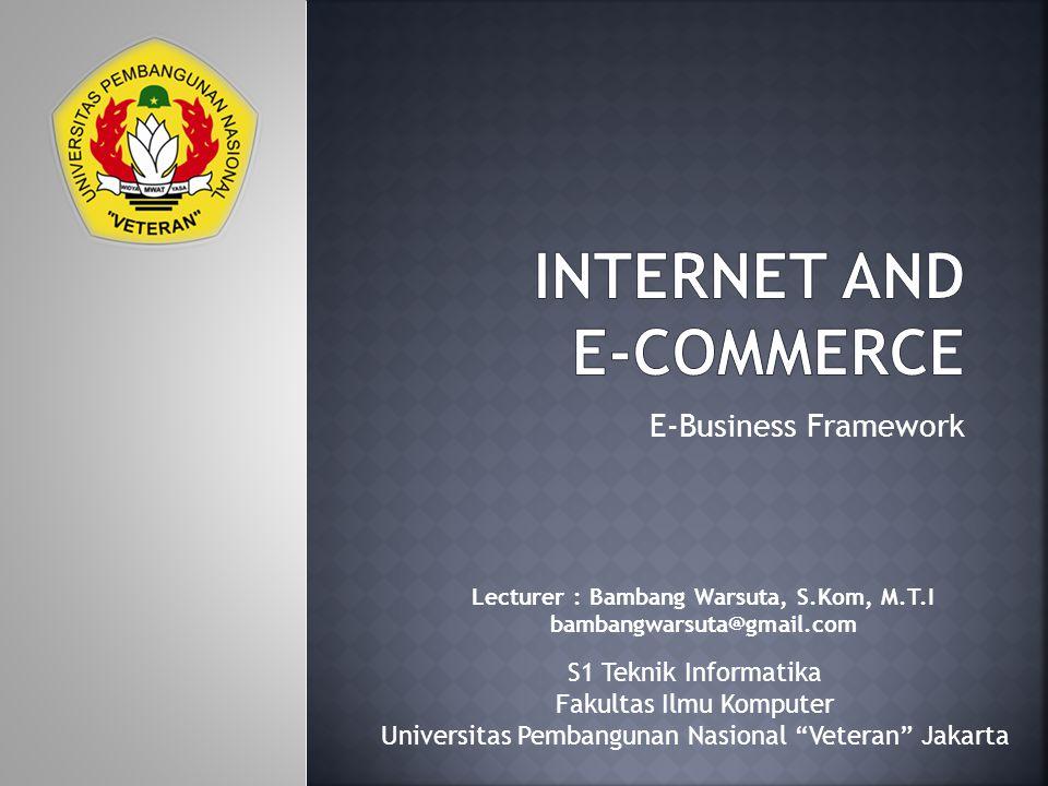 E-Business Framework Lecturer : Bambang Warsuta, S.Kom, M.T.I bambangwarsuta@gmail.com S1 Teknik Informatika Fakultas Ilmu Komputer Universitas Pembangunan Nasional Veteran Jakarta