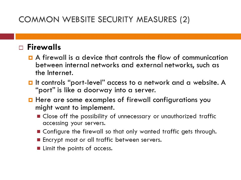 COMMON WEBSITE SECURITY MEASURES (2)  Firewalls  A firewall is a device that controls the flow of communication between internal networks and external networks, such as the Internet.