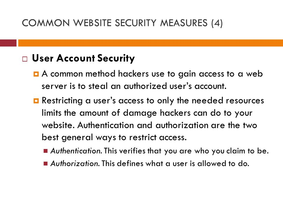 COMMON WEBSITE SECURITY MEASURES (4)  User Account Security  A common method hackers use to gain access to a web server is to steal an authorized user's account.